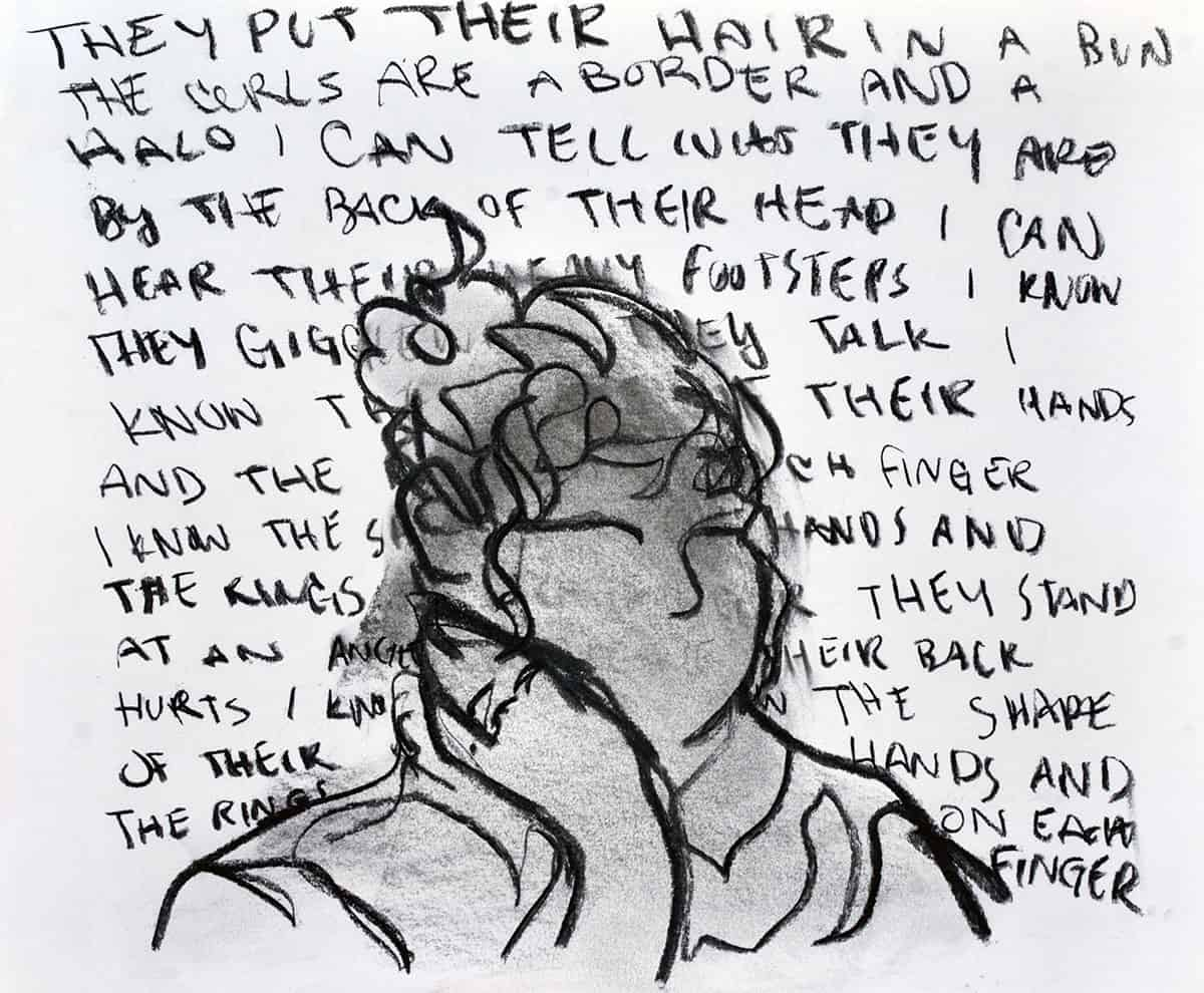 "drawing of bust overlaid with text ""they put their hair in a bun the curls are a border and a halo i can tell who they are in by the back of their head i can hear their heavy footsteps i know they giggle... they talk i know... their hands... and the ... each finger... i know the hands..."""